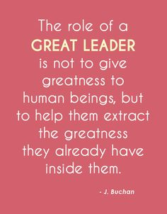 The Role Of A Great Leader Is Not To Give Greatness To Human Beings, But To Help Them Extract The Greatness They Already Have Inside Of Them