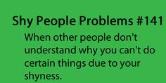 Shy People Problems: When other people don't understand why you can't do certain things due to your shyness.
