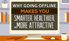 Why Going Offline Makes You Smarter, Healthier and More Attractive #infographic