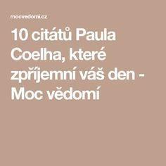 10 citátů Paula Coelha, které zpříjemní váš den - Moc vědomí Motto, Quotations, Spirit, Memes, Louise Hay, Paulo Coelho, Psychology, Meme, Quotes