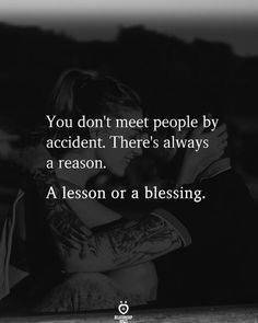 You don't meet people by accident. There's always a reason.