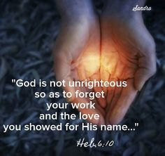 """Hebrew 6:10~ """"God is not unjust; he will not forget your work and the love you have shown him as you have helped his people and continue to help them.""""  <3<3<3"""