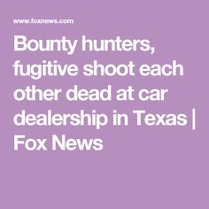 Bounty hunters, fugitive shoot each other dead at car dealership in Texas | Fox News
