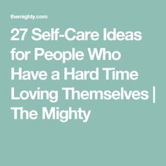 27 Self-Care Ideas for People Who Have a Hard Time Loving Themselves | The Mighty