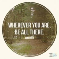 """Wherever you are, be all there! Live to the hilt every situation you believe to be the will of God."" ― Jim Elliot"