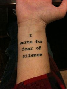 'I write for fear of silence' tattoo. I love this idea, especially in the type writer font.
