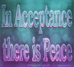 In acceptance there is peace..  https://www.facebook.com/AnEvolvingFaith
