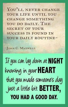 If you can lay down at night knowing in your heart that you made someone's day just a little bit better, you had a good day.