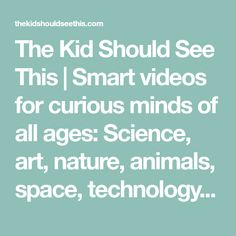 The Kid Should See This | Smart videos for curious minds of all ages: Science, art, nature, animals, space, technology, DIY, food, music, animation, and more