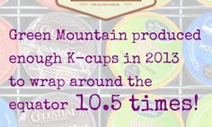 5 Reasons K-Cups Aren't OK for the Environment THINK ABOUT IT!   K  CUPS  ARE NOT  A O K!!!