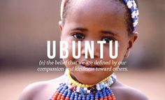 Ubuntu: (n) the belief that we are defined by our compassion and kindness toward others