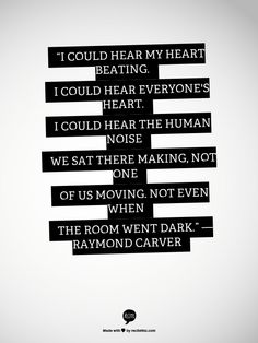 """""""I could hear my heart beating. I could hear everyone's heart. I could hear the human noise we sat there making, not one of us moving, not even when the room went dark.""""  ― Raymond Carver"""