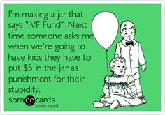 "#Baby: I'm making a jar that says ""IVF Fund"". Next time someone asks me when we're going to have kids they have to put $5 in the jar as punishment for their stupidity."