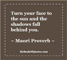 Turn your face to the sun and the shadows fall behind you - Maori Proverb The Words, Words Quotes, Me Quotes, Sayings, Good Thoughts, Words Of Encouragement, True Stories, Inspire Me, Quotes To Live By