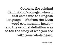 Courage, the original definition of courage, when it first came into the English language - it's from the Latin word cor, meaning heart - and the original definition was to tell the story of who you are with your whole heart.