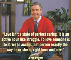 Love isn't a state of perfect caring. It is an active noun ... Mr. Rogers