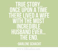 """True story ... Once upon a time, there lived a wife with the most incredible husband ever ... THE END."" ~Darlene Schacht"