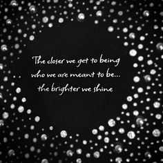 The closer we are to being who we are meant to be, the brighter we shine.