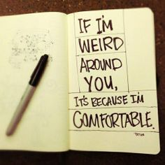 If I'm weird around you, it's because I'm comfortable <3