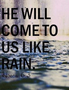 "Hosea- ""Let us acknowledge the LORD; let us press on to acknowledge him. As surely as the sun rises, he will appear; he will come to us like the winter rains, like the spring rains that water the earth."""