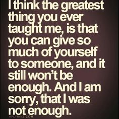"Top 70 Broken Heart Quotes And Heartbroken Sayings - Page 6 of 7 ""I think the greatest thing you ever taught me, is that you can give so much of yourself to someone, and it still won't be enough. And i am sorry, that I was not enough. Now Quotes, Life Quotes Love, True Quotes, Great Quotes, Quotes To Live By, Inspirational Quotes, You Left Me Quotes, I Still Love You Quotes, Passion Quotes"