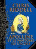 Apolline et le fantôme de l'école / Auteur :Chris Riddell. / En devenant amie avec Cécilie, Apolline découvre l'école, un univers totalement inconnu pour elle. Et comme à son habitude, elle se retrouve mêlée à une étrange affaire de fantôme qui terrorise les élèves à la nuit tombée.