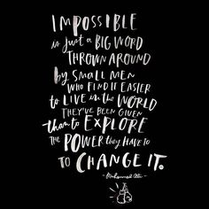 """""""IMPOSSIBLE is just a big word thrown around by small men who find it easier to live in the world they've been given than to EXPLORE the POWER they have to CHANGE IT."""" -muhammad ali"""