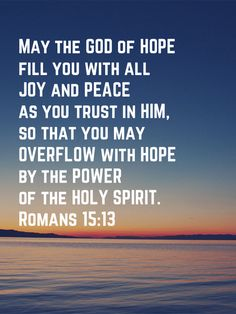 May the God of HOPE fill you with all JOY and PEACE as you trust in HIM, so that you may OVERFLOW with HOPE by the POWER of the HOLY SPIRIT. Romans 15:13. #Overflow #Hope #HolySpirit #Christianity #Faith #Joy #Peace #TrustintheLord #BibleVerses #BibleVerse #ThankfulGratefulBlessed