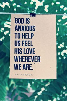 """""""God is anxious to help us feel His love wherever we are."""" -John H. Groberg (lds quote)"""
