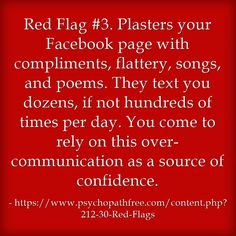 Red Flag #3. Plasters your Facebook page with compliments, flattery, songs, and poems. They text you dozens, if not hundreds of times per day. You come to rely on this over-communication as a source of confidence.