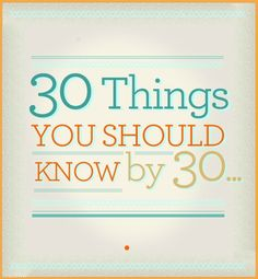 30 things you should know by 30 - even though I'm over 30 important things to remember and pass along to the younger generation.