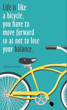 Life is like a bicycle, you have to more forward so as not to lose your balance.