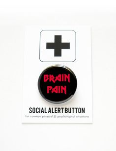 BRAIN PAIN SOCIAL ALERT BUTTON Artist made buttons for common physical & psychological situations  You feel terrible - wear this button to avoid questions  FINE PRINT ● One hand-pressed 1.25 pin back button ● Affixed to a sturdy Social Alert backing card ● Color may vary by slightly by device viewed on  WORD FOR WORD concept + design ©2010-2015 word for word factory. all rights reserved. copyright is not transferable with sale.