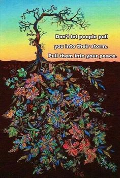 Don't let people pull you into their storm. Pull them into your peace...