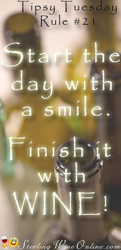 Tipsy Tuesday #21  Start the day with a smile.  Finish it with WINE!