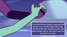 I love that Garnet instantly respected that Peridot was uncomfortable with fusing. She knew that she needed consent, and when Peridot said no, she didn't push her, but said it was okay.