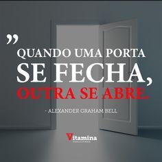 """""""Quando uma porta se fecha, outra se abre. Mas muitas vezes nós ficamos olhando tanto tempo, tristes, para a porta fechada que nem notamos aquela que se abriu."""" ―Alexander Graham Bell"""