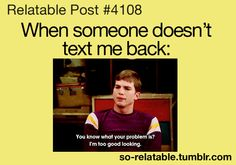 """The logical reason why someone doesn't text back."" Haha this makes me feel better :)"