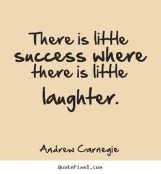 Inspirational Quote: Andrew Carnegie Quote  There is little success where there is little laughter.