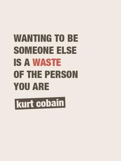 """Wanting to be someone else is a waste of the person you are."" -- Kurt Cobain"