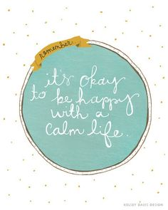 Remember, it's okay to be happy with a calm life.