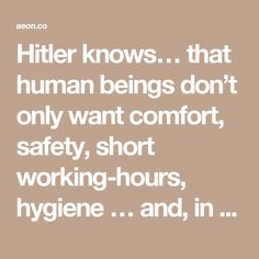 Hitler knows… that human beings don't only want comfort, safety, short working-hours, hygiene … and, in general, common sense; they also, at least intermittently, want struggle and self-sacrifice… Whereas Socialism, and even capitalism in a more grudging way, have said to people 'I offer you a good time,' Hitler has said to them 'I offer you struggle, danger and death,' and as a result a whole nation flings itself at his feet.