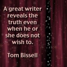 TOM  BISSELL. I like this quote because what readers always want is to know the truth and to know the author better.