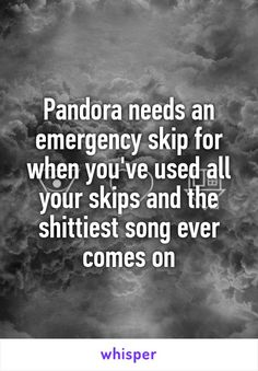 Pandora needs an emergency skip for when you've used all your skips and the shittiest song ever comes on