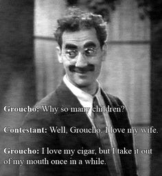 Clever retort from Groucho Marx on his show 'You Bet Your Life' when the contestant revealed that he was a father of 10 children. Picture Quotes, Groucho Marx Quotes, Witty Comebacks, Classic Comedies, Brother Quotes, I Love My Wife, Historical Quotes, Humor, The Funny