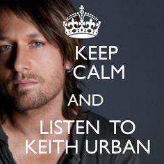 Keep calm and listen to Keith Urban.  :)