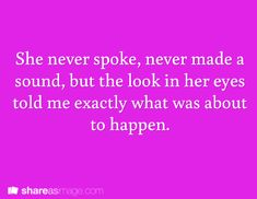 Prompt -- she never spoke, never made a sound, but the look in her eyes told me exactly what was about to happen