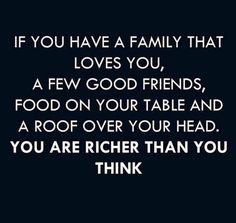 If you have a family that loves you, a few good friends, food on your table and a roof over your head, you are richer than you think!