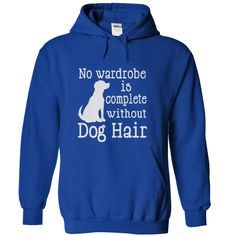 No Wardrobe Complete Without Dog Hair... www.sunfrogshirts.com/Pets/No-Wardrobe-Complete-Without-Dog-Hair-RoyalBlue-22736504-Hoodie.html?3618&PinFDPsAM