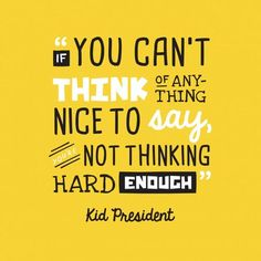 """If you can't think of anything nice to say, you're not thinking hard enough"" - Kid President (Robby Novak) #kindness #benice #imnotabox"